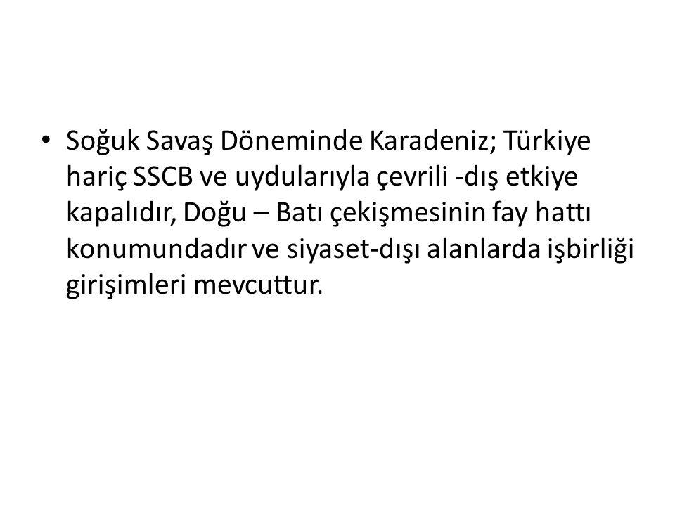Soğuk Savaş Döneminde Karadeniz; Türkiye hariç SSCB ve uydularıyla çevrili -dış etkiye kapalıdır, Doğu – Batı çekişmesinin fay hattı konumundadır ve siyaset-dışı alanlarda işbirliği girişimleri mevcuttur.