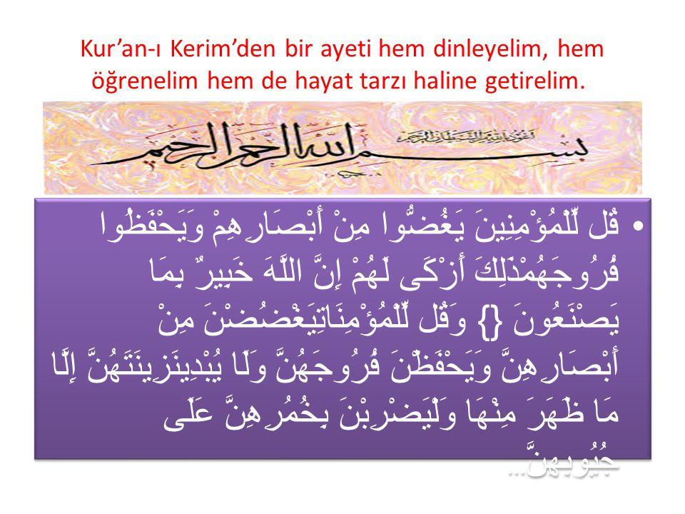 Kur'an-ı Kerim'den bir ayeti hem dinleyelim, hem öğrenelim hem de hayat tarzı haline getirelim.