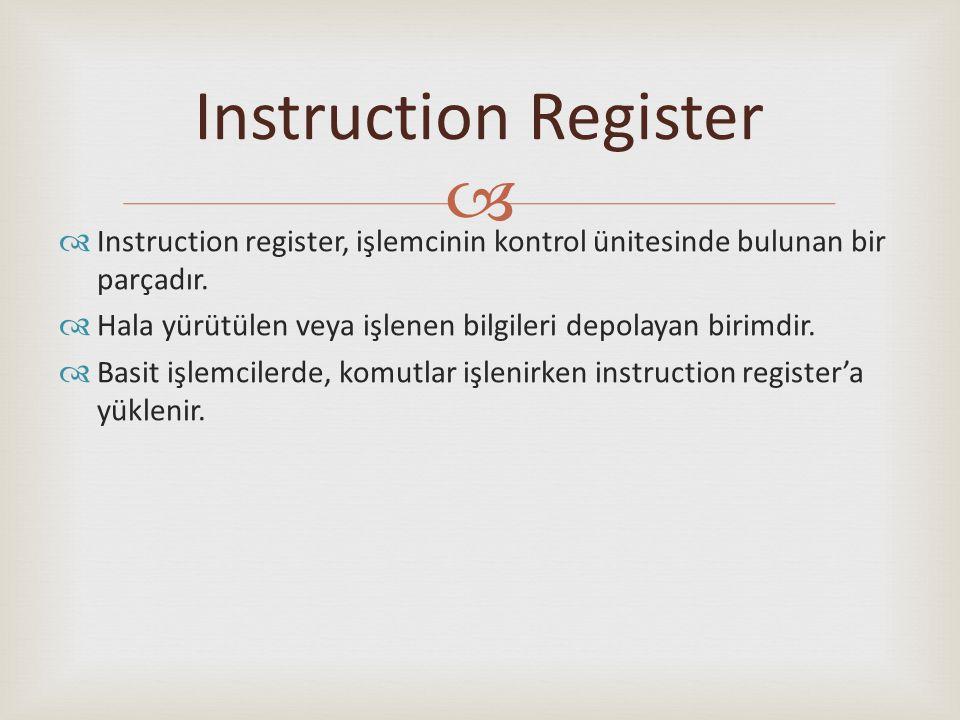 Instruction Register Instruction register, işlemcinin kontrol ünitesinde bulunan bir parçadır.
