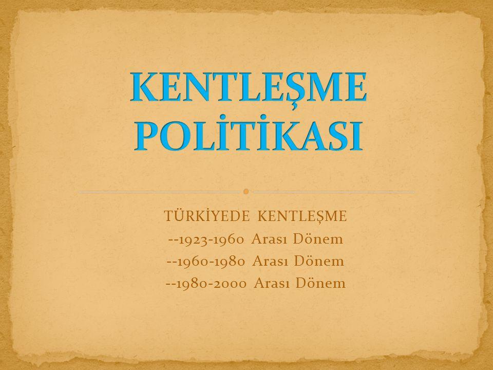 KENTLEŞME POLİTİKASI TÜRKİYEDE KENTLEŞME --1923-1960 Arası Dönem
