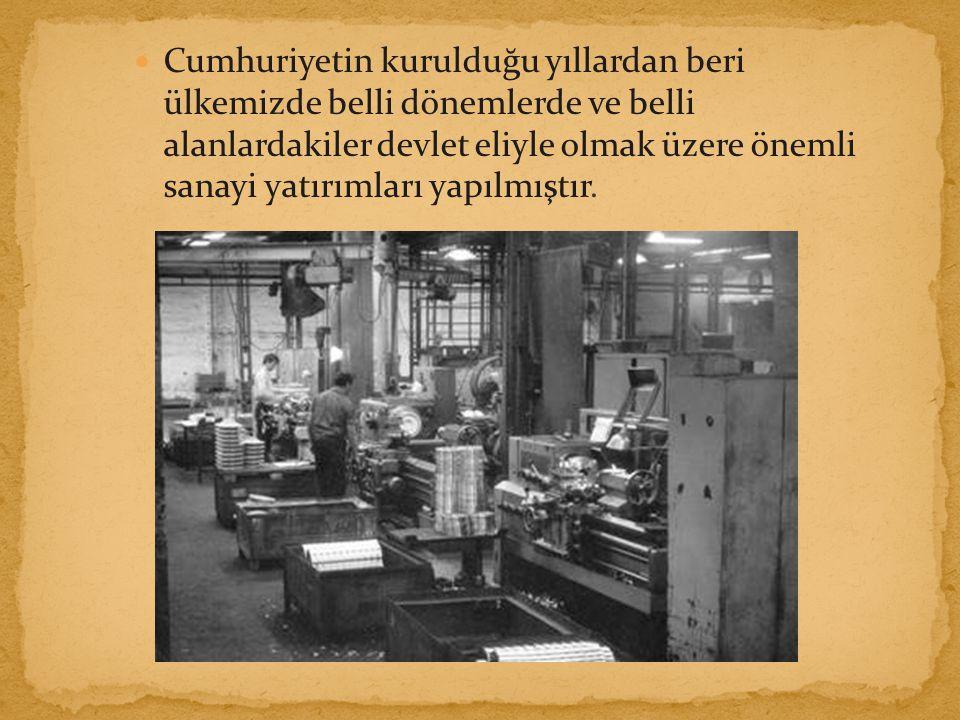Cumhuriyetin kurulduğu yıllardan beri ülkemizde belli dönemlerde ve belli alanlardakiler devlet eliyle olmak üzere önemli sanayi yatırımları yapılmıştır.
