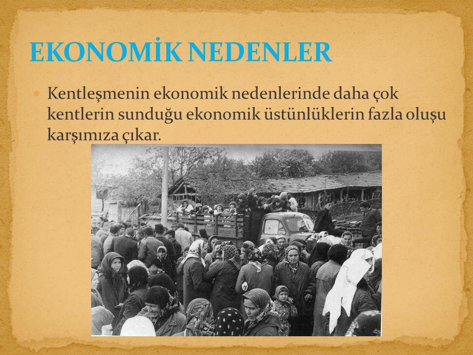 EKONOMİK NEDENLER Kentleşmenin ekonomik nedenlerinde daha çok kentlerin sunduğu ekonomik üstünlüklerin fazla oluşu karşımıza çıkar.