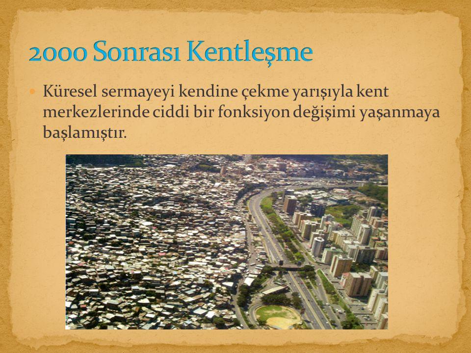 2000 Sonrası Kentleşme Küresel sermayeyi kendine çekme yarışıyla kent merkezlerinde ciddi bir fonksiyon değişimi yaşanmaya başlamıştır.