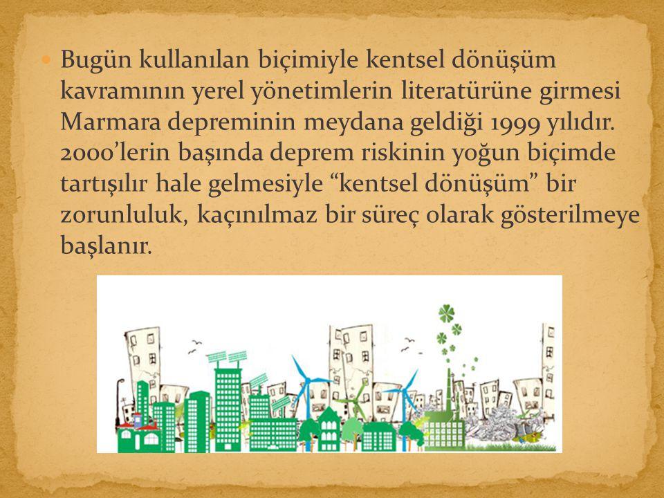 Bugün kullanılan biçimiyle kentsel dönüşüm kavramının yerel yönetimlerin literatürüne girmesi Marmara depreminin meydana geldiği 1999 yılıdır.