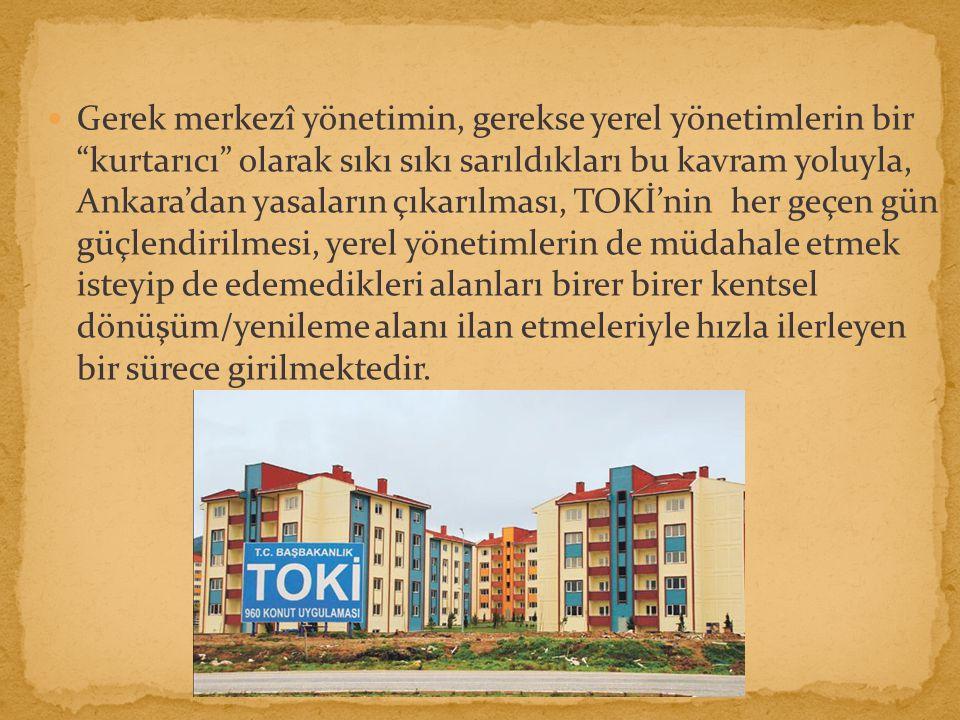 Gerek merkezî yönetimin, gerekse yerel yönetimlerin bir kurtarıcı olarak sıkı sıkı sarıldıkları bu kavram yoluyla, Ankara'dan yasaların çıkarılması, TOKİ'nin her geçen gün güçlendirilmesi, yerel yönetimlerin de müdahale etmek isteyip de edemedikleri alanları birer birer kentsel dönüşüm/yenileme alanı ilan etmeleriyle hızla ilerleyen bir sürece girilmektedir.