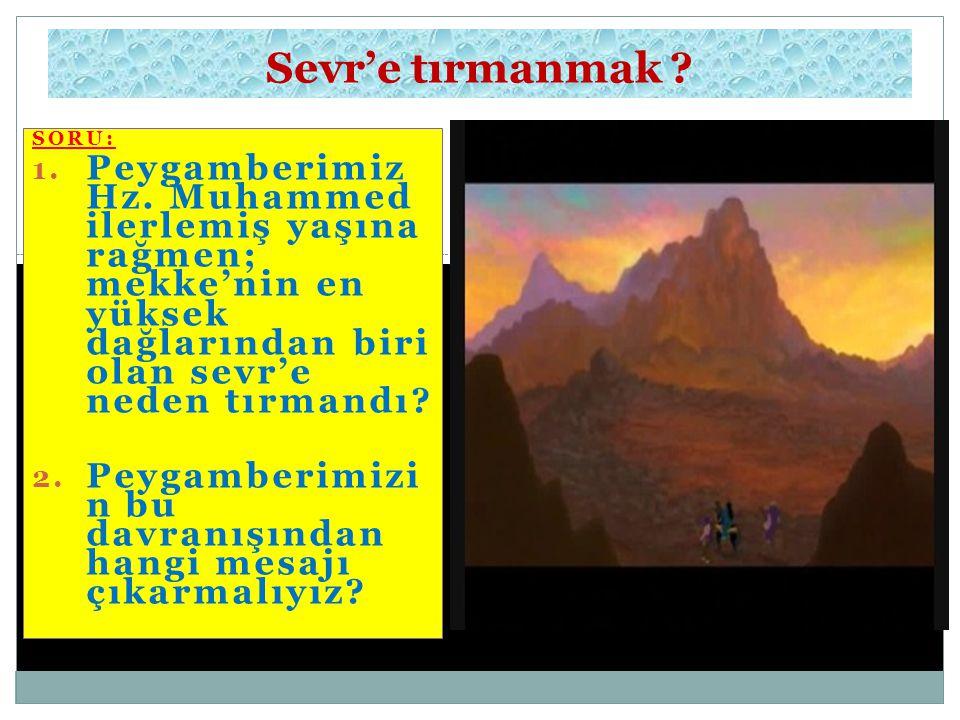 Sevr'e tırmanmak SORU: Peygamberimiz Hz. Muhammed ilerlemiş yaşına rağmen; mekke'nin en yüksek dağlarından biri olan sevr'e neden tırmandı