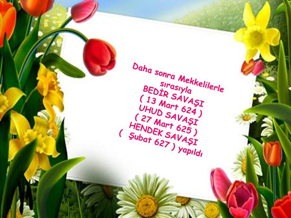 Daha sonra Mekkelilerle sırasıyla BEDİR SAVAŞI ( 13 Mart 624 ) UHUD SAVAŞI ( 27 Mart 625 ) HENDEK SAVAŞI ( Şubat 627 ) yapıldı