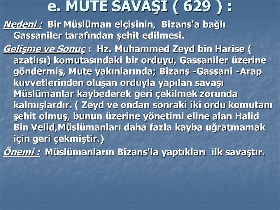 e. MUTE SAVAŞI ( 629 ) : Nedeni : Bir Müslüman elçisinin, Bizans a bağlı Gassaniler tarafından şehit edilmesi.
