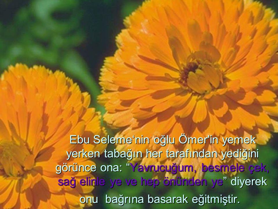 Ebu Seleme'nin oğlu Ömer in yemek yerken tabağın her tarafından yediğini görünce ona: Yavrucuğum, besmele çek, sağ elinle ye ve hep önünden ye diyerek onu bağrına basarak eğitmiştir.