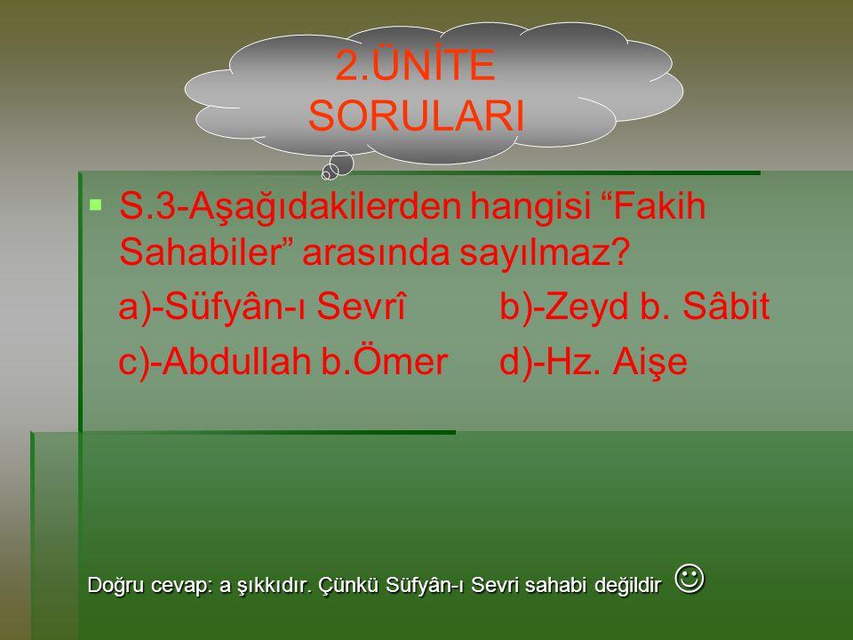 2.ÜNİTE SORULARI S.3-Aşağıdakilerden hangisi Fakih Sahabiler arasında sayılmaz a)-Süfyân-ı Sevrî b)-Zeyd b. Sâbit.