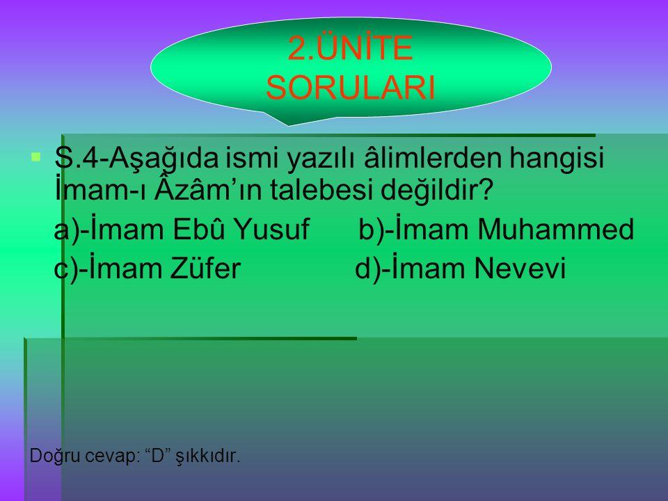 2.ÜNİTE SORULARI S.4-Aşağıda ismi yazılı âlimlerden hangisi İmam-ı Âzâm'ın talebesi değildir a)-İmam Ebû Yusuf b)-İmam Muhammed.