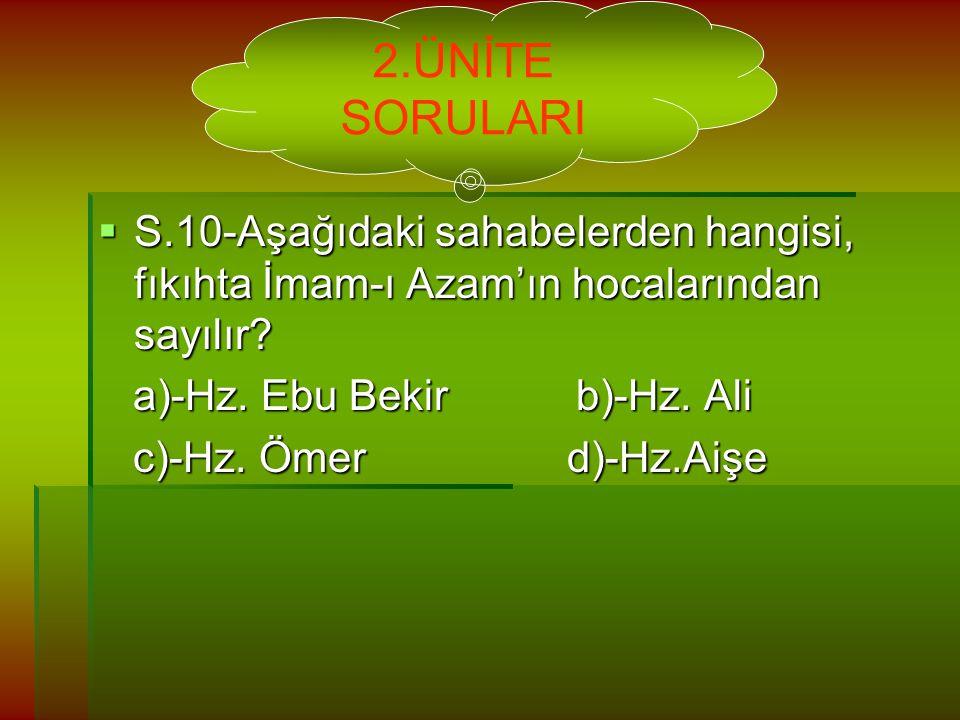 2.ÜNİTE SORULARI S.10-Aşağıdaki sahabelerden hangisi, fıkıhta İmam-ı Azam'ın hocalarından sayılır a)-Hz. Ebu Bekir b)-Hz. Ali.