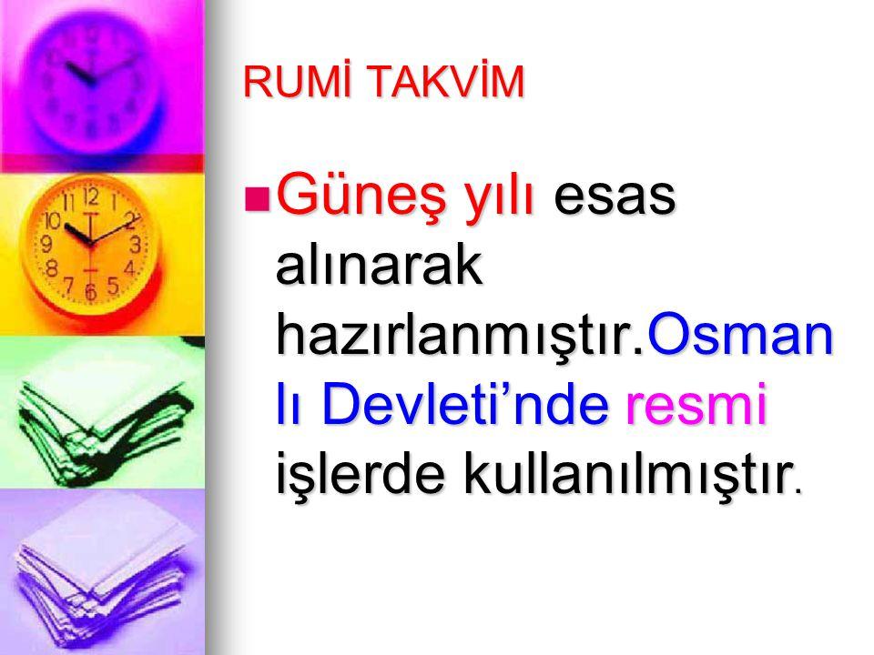 RUMİ TAKVİM Güneş yılı esas alınarak hazırlanmıştır.Osmanlı Devleti'nde resmi işlerde kullanılmıştır.