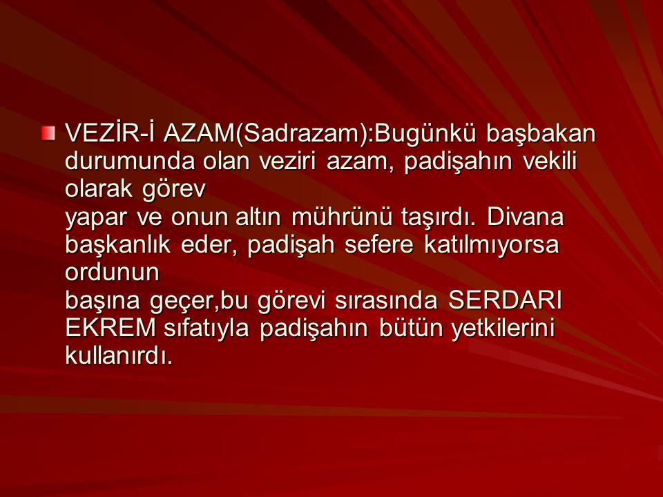 VEZİR-İ AZAM(Sadrazam):Bugünkü başbakan durumunda olan veziri azam, padişahın vekili olarak görev yapar ve onun altın mührünü taşırdı.