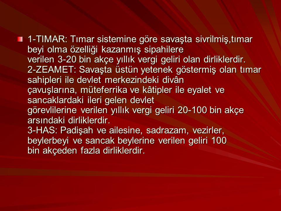 1-TIMAR: Tımar sistemine göre savaşta sivrilmiş,tımar beyi olma özelliği kazanmış sipahilere verilen 3-20 bin akçe yıllık vergi geliri olan dirliklerdir.