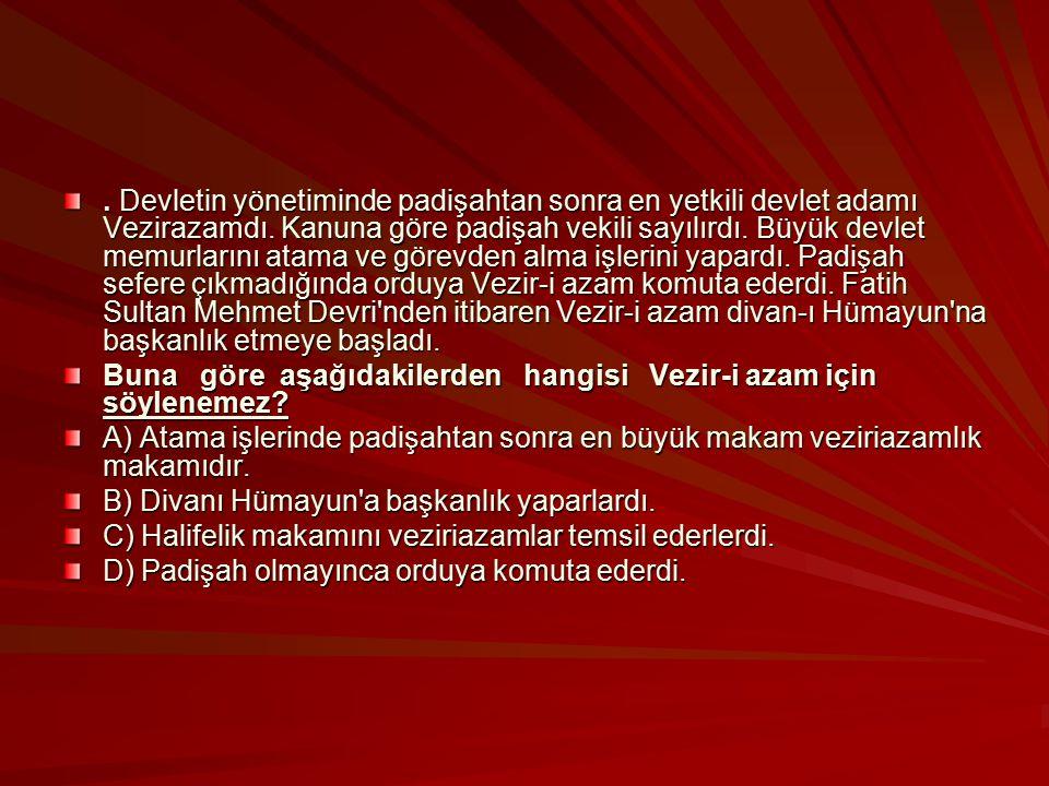 . Devletin yönetiminde padişahtan sonra en yetkili devlet adamı Vezirazamdı. Kanuna göre padişah vekili sayılırdı. Büyük devlet memurlarını atama ve görevden alma işlerini yapardı. Padişah sefere çıkmadığında orduya Vezir-i azam komuta ederdi. Fatih Sultan Mehmet Devri nden itibaren Vezir-i azam divan-ı Hümayun na başkanlık etmeye başladı.