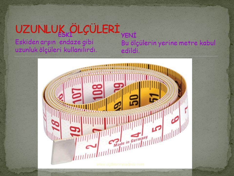 UZUNLUK ÖLÇÜLERİ ESKİ. Eskiden arşın endaze gibi uzunluk ölçüleri kullanılırdı. YENİ. Bu ölçülerin yerine metre kabul edildi.