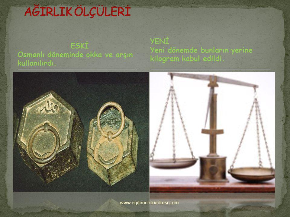 AĞIRLIK ÖLÇÜLERİ YENİ. Yeni dönemde bunların yerine kilogram kabul edildi. ESKİ. Osmanlı döneminde okka ve arşın kullanılırdı.