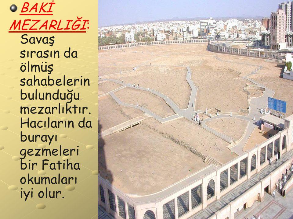 BAKİ MEZARLIĞI: Savaş sırasın da ölmüş sahabelerin bulunduğu mezarlıktır.Hacıların da burayı gezmeleri bir Fatiha okumaları iyi olur.