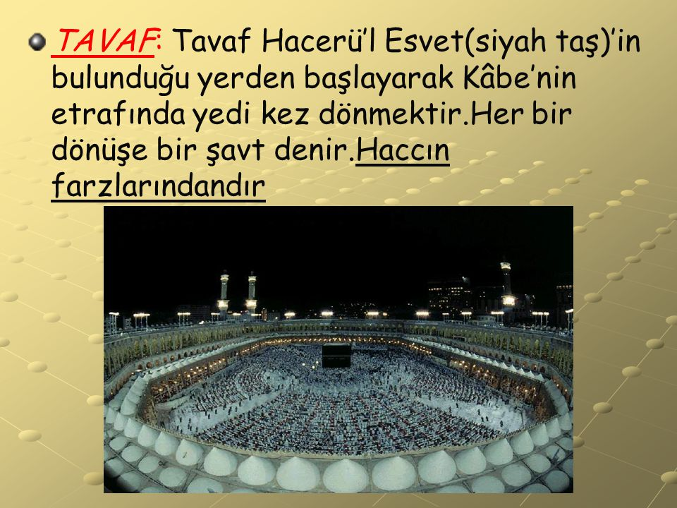 TAVAF: Tavaf Hacerü'l Esvet(siyah taş)'in bulunduğu yerden başlayarak Kâbe'nin etrafında yedi kez dönmektir.Her bir dönüşe bir şavt denir.Haccın farzlarındandır
