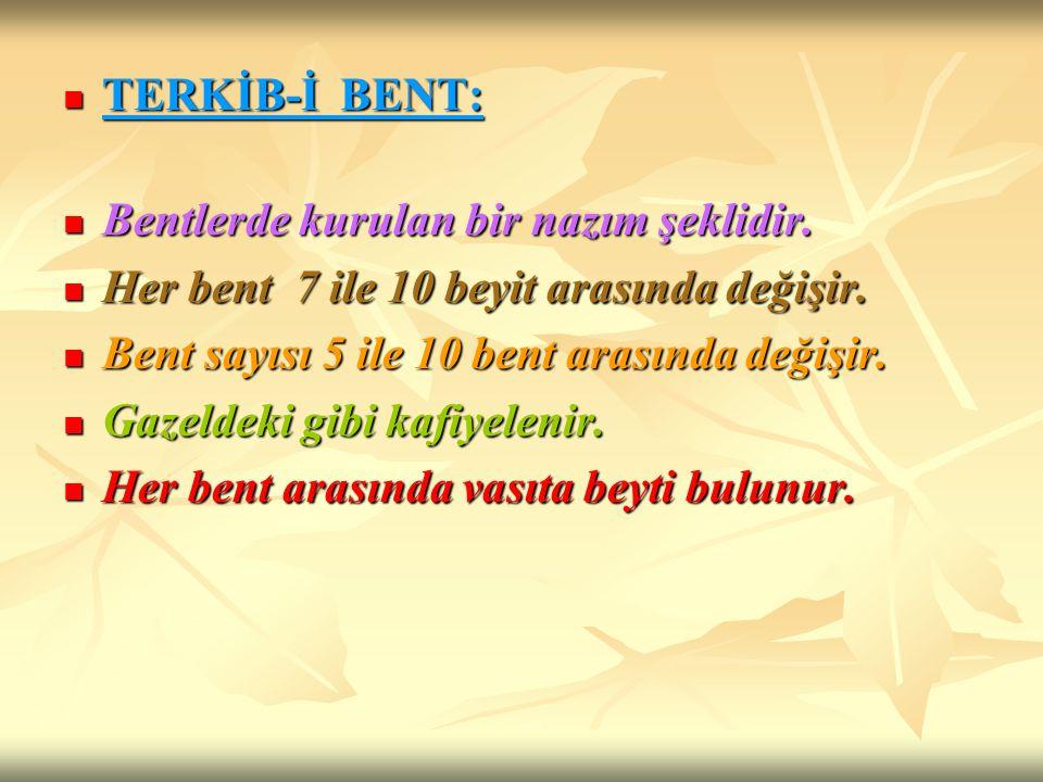 TERKİB-İ BENT: Bentlerde kurulan bir nazım şeklidir. Her bent 7 ile 10 beyit arasında değişir. Bent sayısı 5 ile 10 bent arasında değişir.