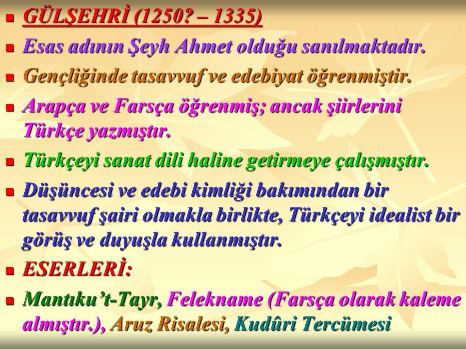 GÜLŞEHRİ (1250 – 1335) Esas adının Şeyh Ahmet olduğu sanılmaktadır. Gençliğinde tasavvuf ve edebiyat öğrenmiştir.