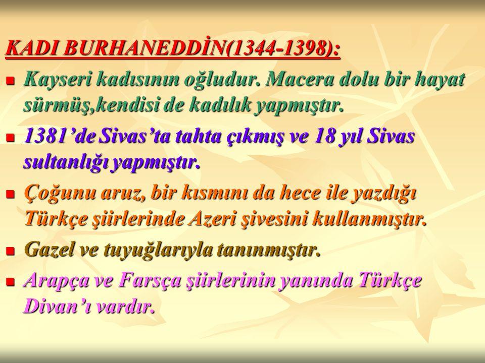 KADI BURHANEDDİN(1344-1398): Kayseri kadısının oğludur. Macera dolu bir hayat sürmüş,kendisi de kadılık yapmıştır.
