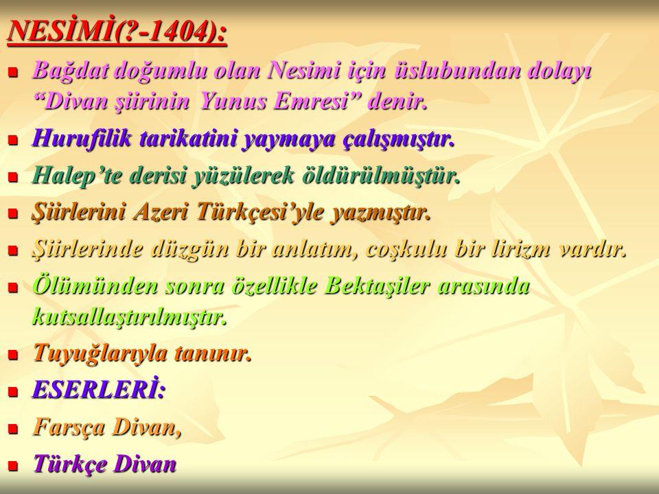 NESİMİ( -1404): Bağdat doğumlu olan Nesimi için üslubundan dolayı Divan şiirinin Yunus Emresi denir.