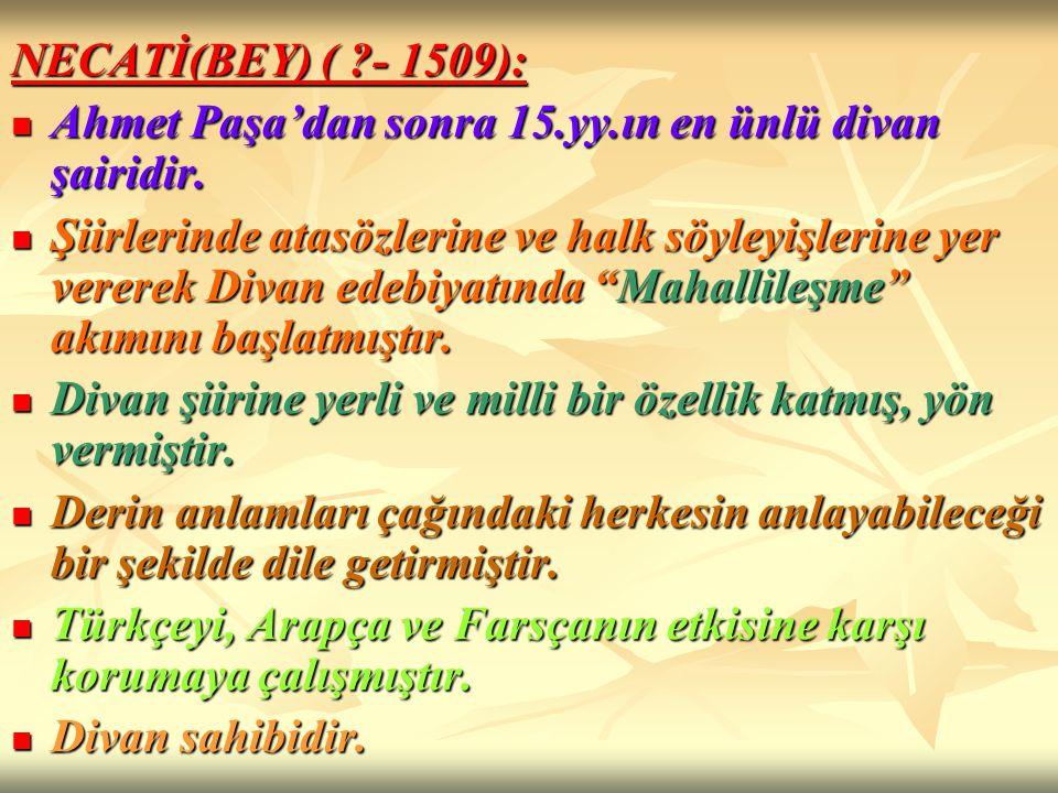 NECATİ(BEY) ( - 1509): Ahmet Paşa'dan sonra 15.yy.ın en ünlü divan şairidir.