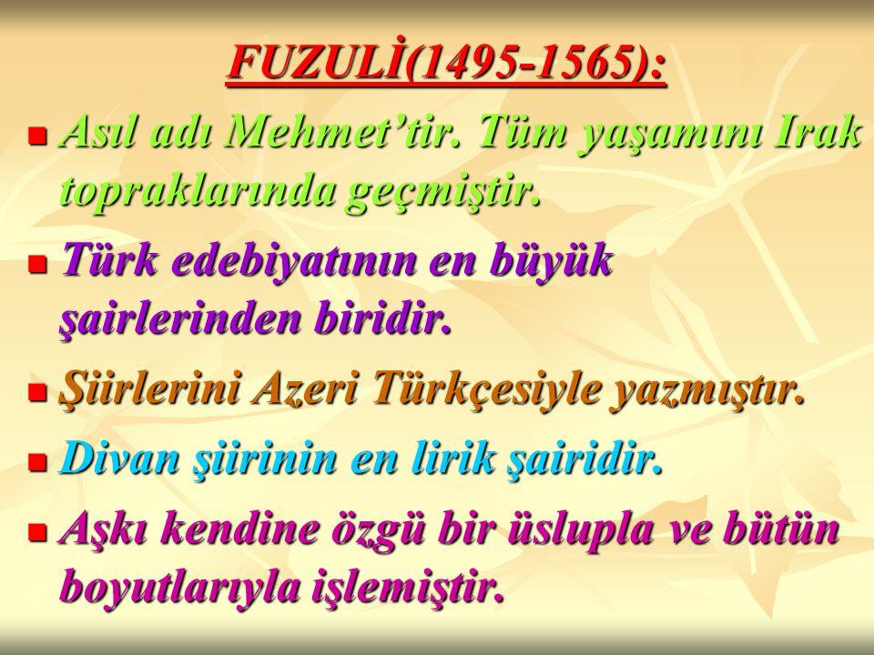 FUZULİ(1495-1565): Asıl adı Mehmet'tir. Tüm yaşamını Irak topraklarında geçmiştir. Türk edebiyatının en büyük şairlerinden biridir.