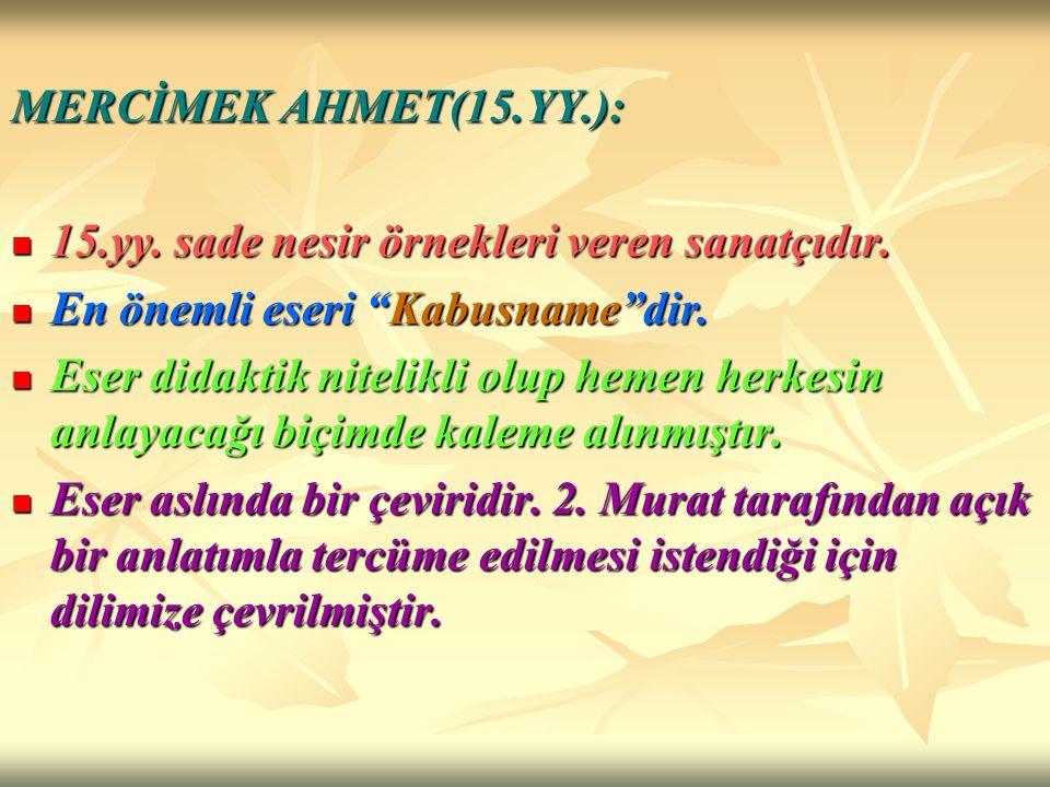 MERCİMEK AHMET(15.YY.): 15.yy. sade nesir örnekleri veren sanatçıdır. En önemli eseri Kabusname dir.