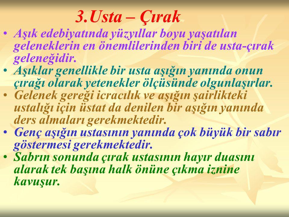 3.Usta – Çırak Aşık edebiyatında yüzyıllar boyu yaşatılan geleneklerin en önemlilerinden biri de usta-çırak geleneğidir.