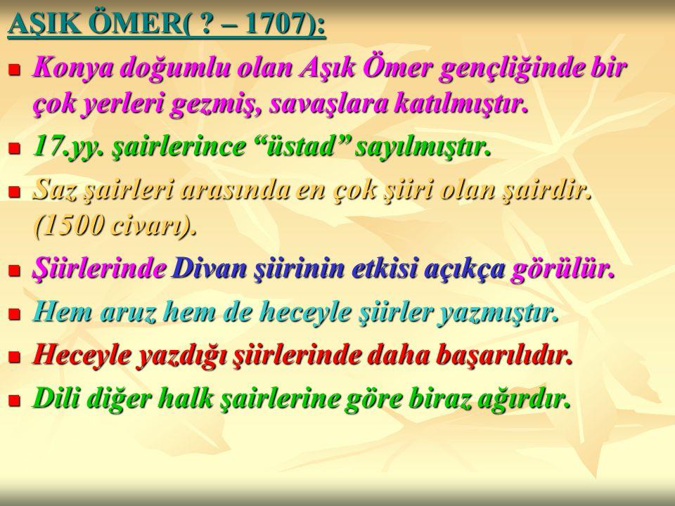 AŞIK ÖMER( – 1707): Konya doğumlu olan Aşık Ömer gençliğinde bir çok yerleri gezmiş, savaşlara katılmıştır.
