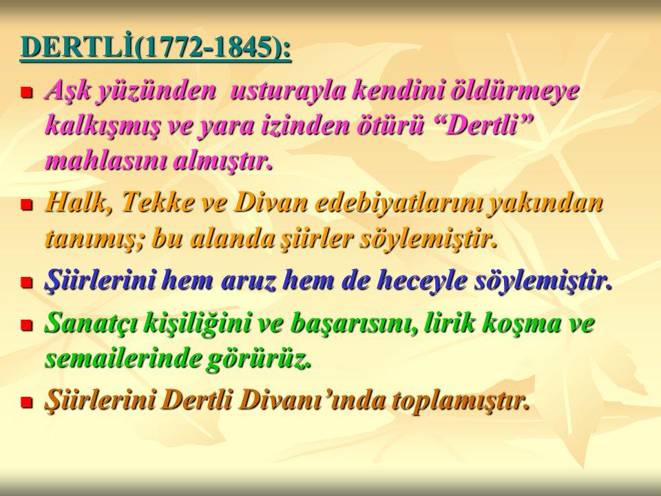 DERTLİ(1772-1845): Aşk yüzünden usturayla kendini öldürmeye kalkışmış ve yara izinden ötürü Dertli mahlasını almıştır.