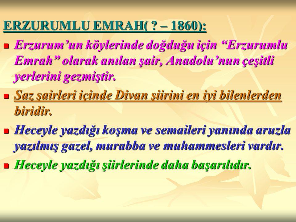 ERZURUMLU EMRAH( – 1860): Erzurum'un köylerinde doğduğu için Erzurumlu Emrah olarak anılan şair, Anadolu'nun çeşitli yerlerini gezmiştir.