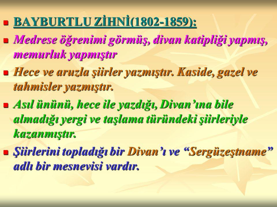 BAYBURTLU ZİHNİ(1802-1859): Medrese öğrenimi görmüş, divan katipliği yapmış, memurluk yapmıştır.