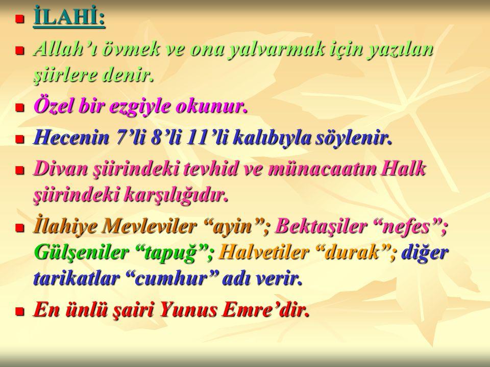 İLAHİ: Allah'ı övmek ve ona yalvarmak için yazılan şiirlere denir. Özel bir ezgiyle okunur. Hecenin 7'li 8'li 11'li kalıbıyla söylenir.