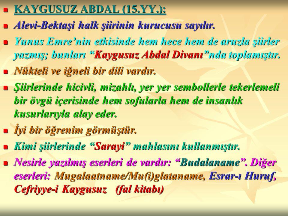 KAYGUSUZ ABDAL (15.YY.): Alevi-Bektaşi halk şiirinin kurucusu sayılır.