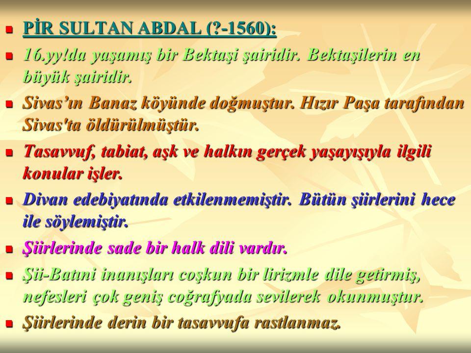 PİR SULTAN ABDAL ( -1560): 16.yy!da yaşamış bir Bektaşi şairidir. Bektaşilerin en büyük şairidir.