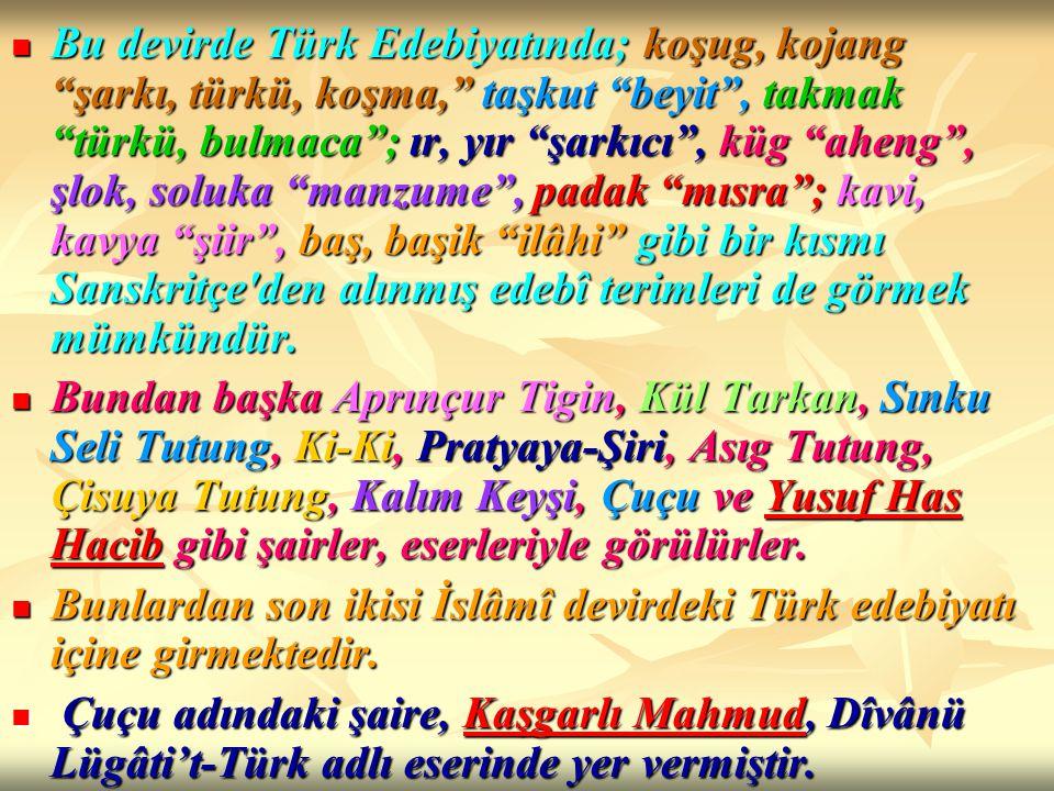 Bu devirde Türk Edebiyatında; koşug, kojang şarkı, türkü, koşma, taşkut beyit , takmak türkü, bulmaca ; ır, yır şarkıcı , küg aheng , şlok, soluka manzume , padak mısra ; kavi, kavya şiir , baş, başik ilâhi gibi bir kısmı Sanskritçe den alınmış edebî terimleri de görmek mümkündür.