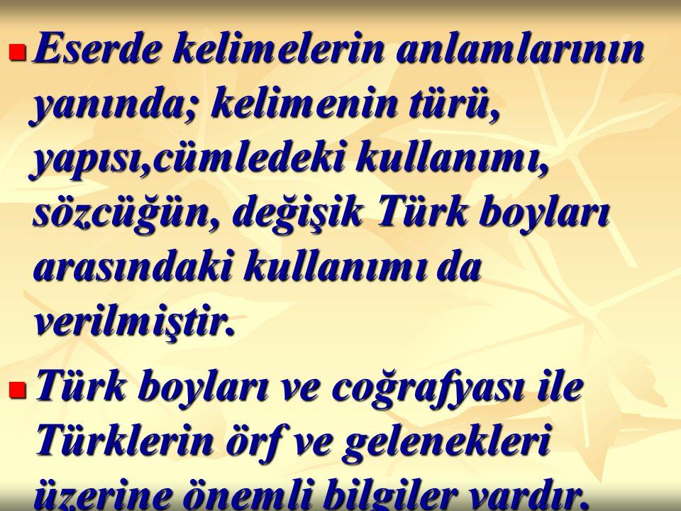 Eserde kelimelerin anlamlarının yanında; kelimenin türü, yapısı,cümledeki kullanımı, sözcüğün, değişik Türk boyları arasındaki kullanımı da verilmiştir.