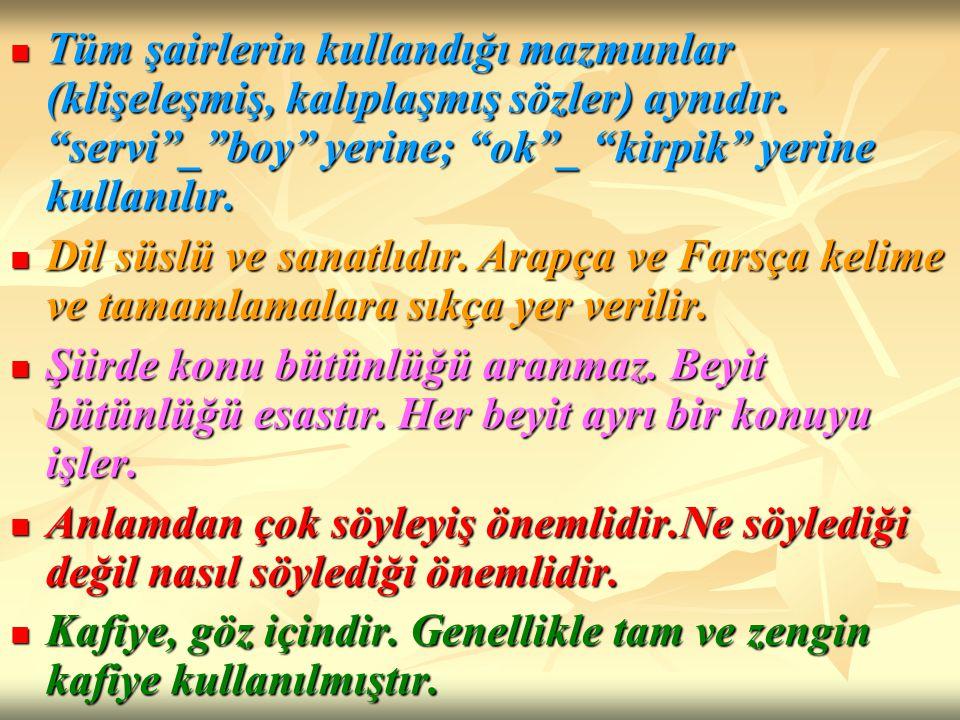 Tüm şairlerin kullandığı mazmunlar (klişeleşmiş, kalıplaşmış sözler) aynıdır. servi _ boy yerine; ok _ kirpik yerine kullanılır.