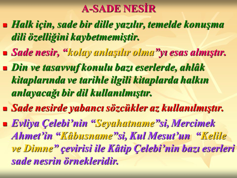 A-SADE NESİR Halk için, sade bir dille yazılır, temelde konuşma dili özelliğini kaybetmemiştir. Sade nesir, kolay anlaşılır olma yı esas almıştır.