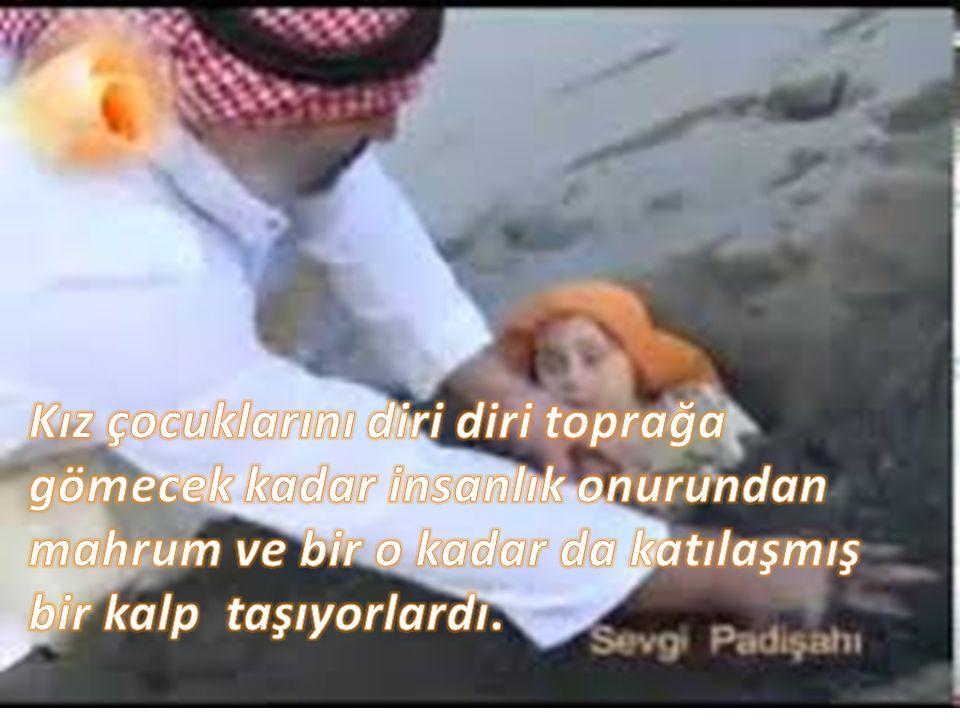 Kız çocuklarını diri diri toprağa gömecek kadar insanlık onurundan mahrum ve bir o kadar da katılaşmış bir kalp taşıyorlardı.
