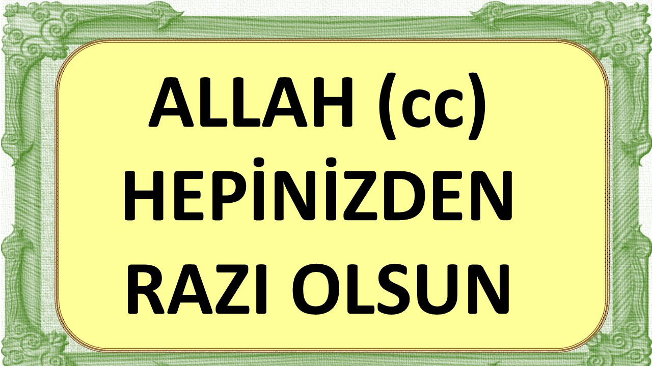 ALLAH (cc) HEPİNİZDEN RAZI OLSUN