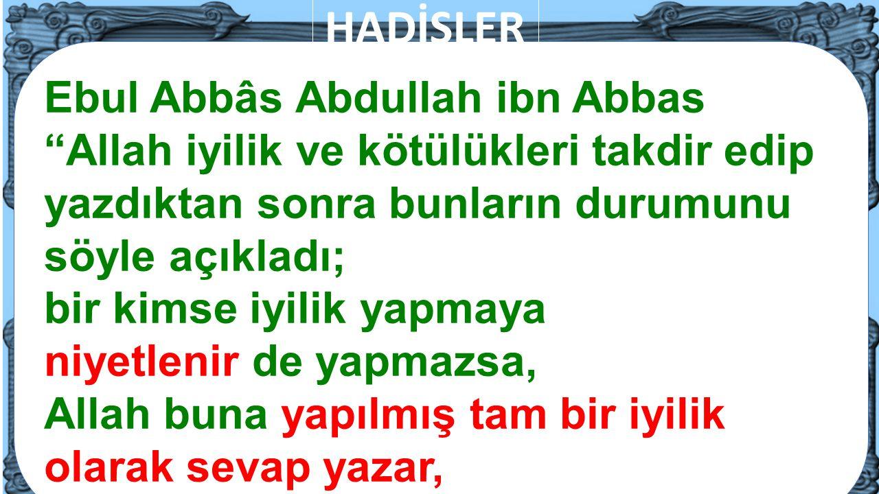 HADİSLER Ebul Abbâs Abdullah ibn Abbas Allah iyilik ve kötülükleri takdir edip. yazdıktan sonra bunların durumunu söyle açıkladı;