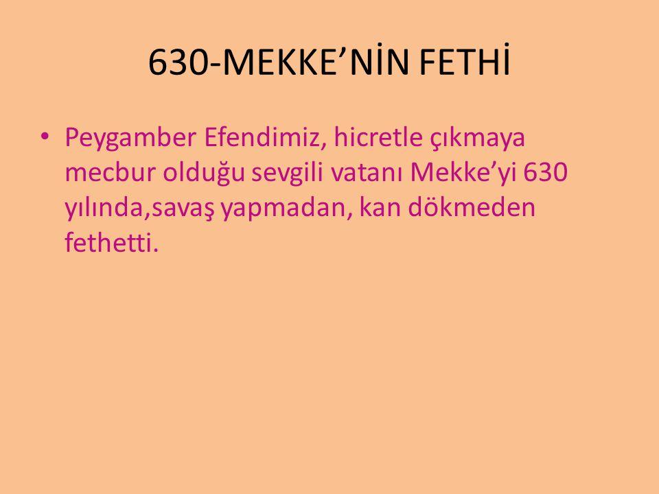 630-MEKKE'NİN FETHİ Peygamber Efendimiz, hicretle çıkmaya mecbur olduğu sevgili vatanı Mekke'yi 630 yılında,savaş yapmadan, kan dökmeden fethetti.