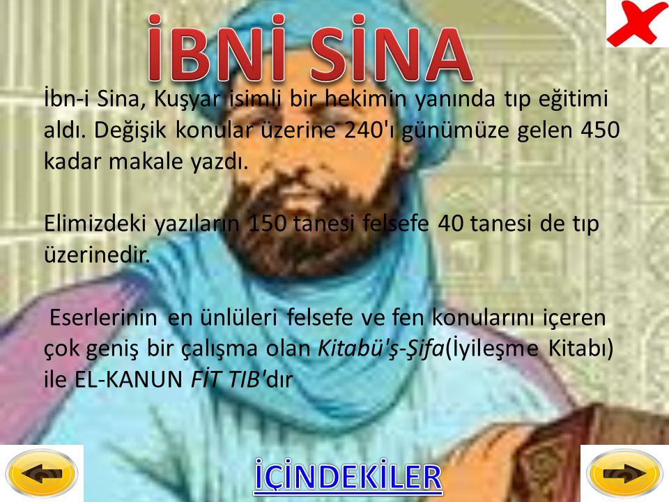 İBNİ SİNA İbn-i Sina, Kuşyar isimli bir hekimin yanında tıp eğitimi aldı. Değişik konular üzerine 240 ı günümüze gelen 450 kadar makale yazdı.