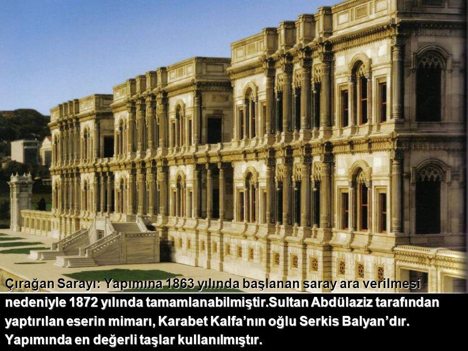 Çırağan Sarayı: Yapımına 1863 yılında başlanan saray ara verilmesi nedeniyle 1872 yılında tamamlanabilmiştir.Sultan Abdülaziz tarafından yaptırılan eserin mimarı, Karabet Kalfa'nın oğlu Serkis Balyan'dır. Yapımında en değerli taşlar kullanılmıştır.