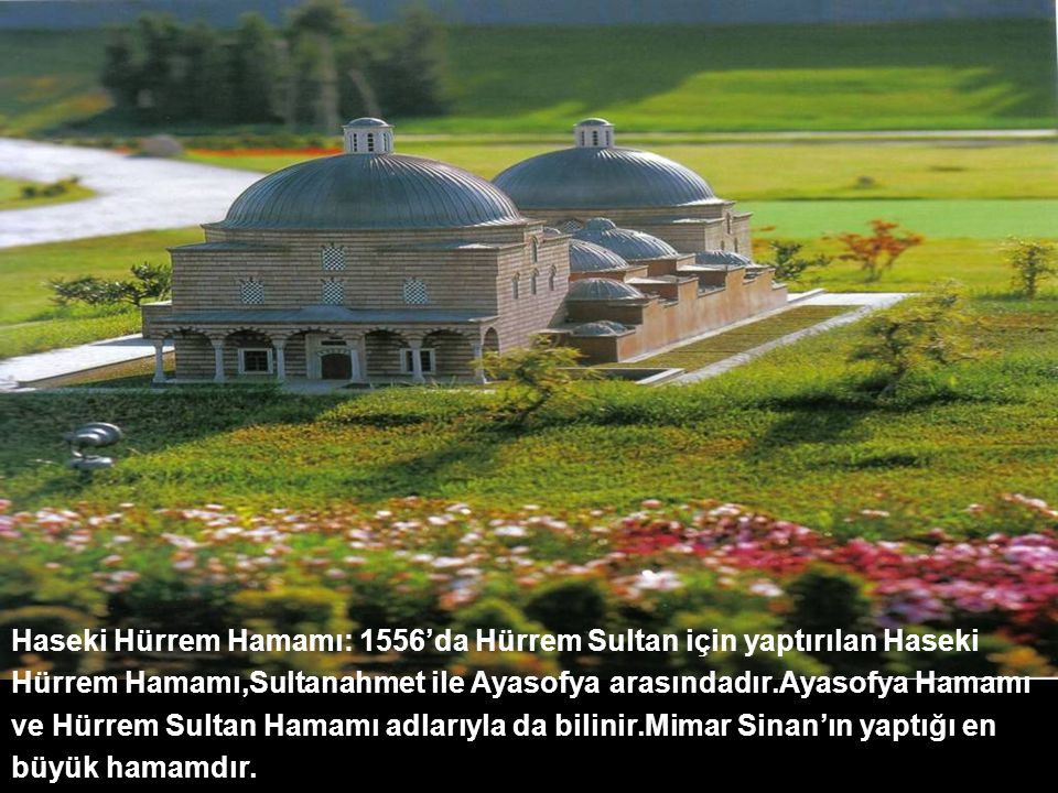Haseki Hürrem Hamamı: 1556'da Hürrem Sultan için yaptırılan Haseki Hürrem Hamamı,Sultanahmet ile Ayasofya arasındadır.Ayasofya Hamamı ve Hürrem Sultan Hamamı adlarıyla da bilinir.Mimar Sinan'ın yaptığı en büyük hamamdır.